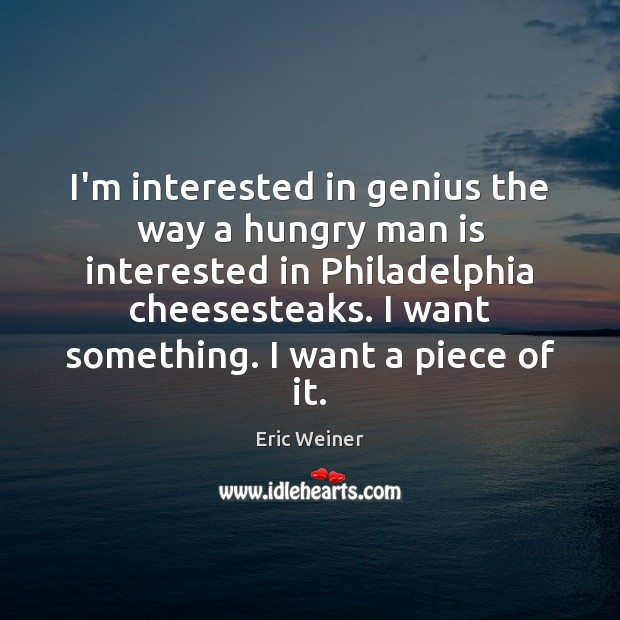 I'm interested in genius the way a hungry man is interested in Eric Weiner Picture Quote