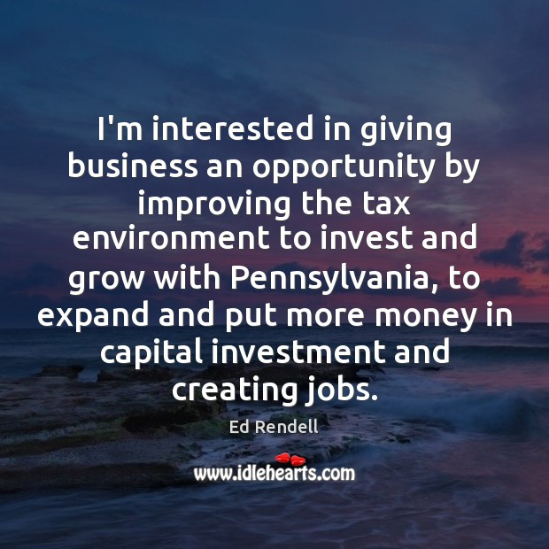 I'm interested in giving business an opportunity by improving the tax environment Ed Rendell Picture Quote