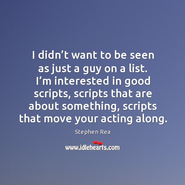 I'm interested in good scripts, scripts that are about something, scripts that move your acting along. Image