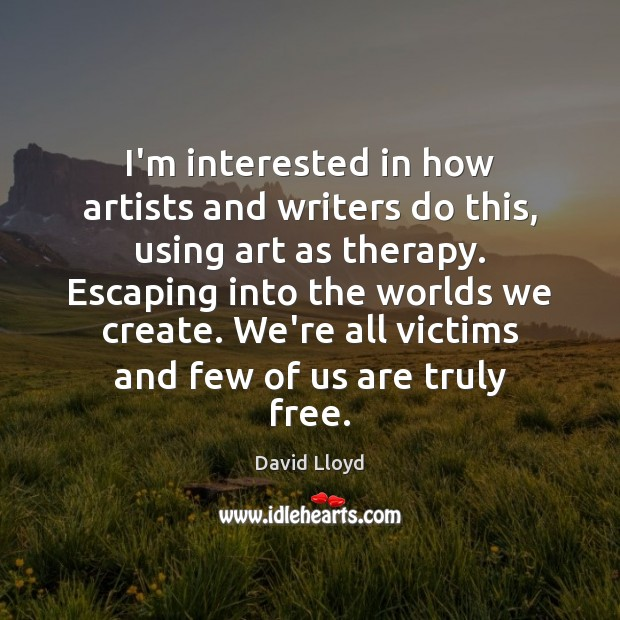 I'm interested in how artists and writers do this, using art as David Lloyd Picture Quote