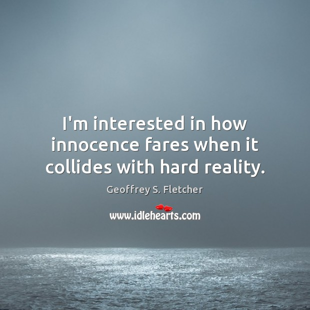 I'm interested in how innocence fares when it collides with hard reality. Geoffrey S. Fletcher Picture Quote