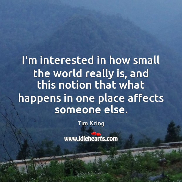 I'm interested in how small the world really is, and this notion Image