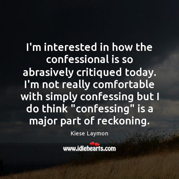 Image, I'm interested in how the confessional is so abrasively critiqued today. I'm