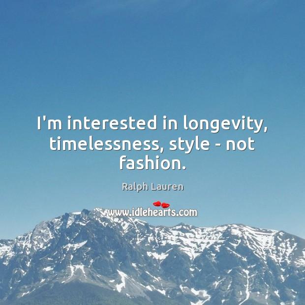 I'm interested in longevity, timelessness, style – not fashion. Image