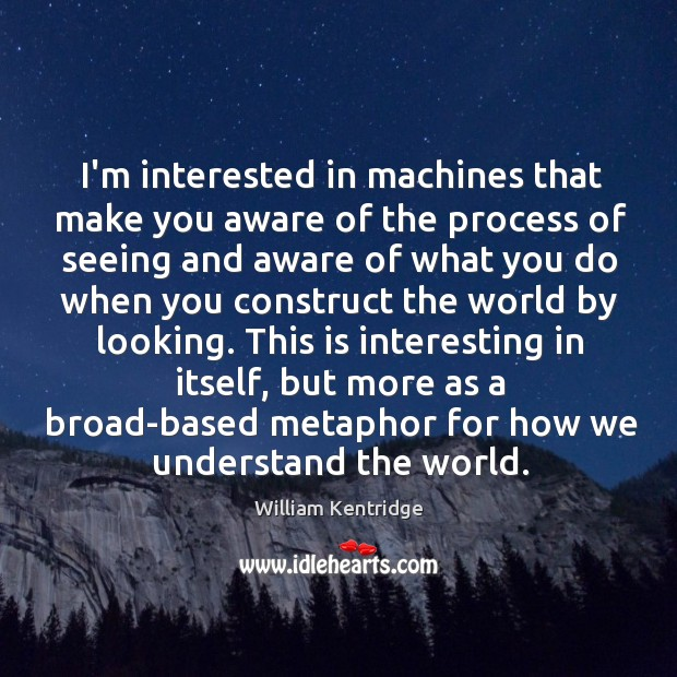I'm interested in machines that make you aware of the process of Image