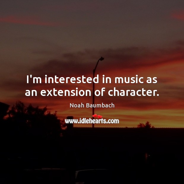I'm interested in music as an extension of character. Noah Baumbach Picture Quote