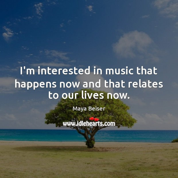 I'm interested in music that happens now and that relates to our lives now. Music Quotes Image