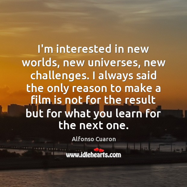 Image, I'm interested in new worlds, new universes, new challenges. I always said
