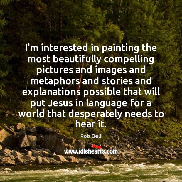 I'm interested in painting the most beautifully compelling pictures and images and Image