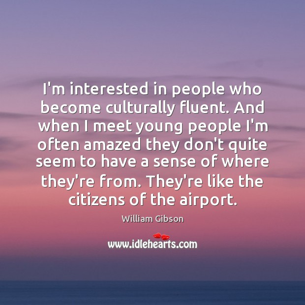 I'm interested in people who become culturally fluent. And when I meet Image
