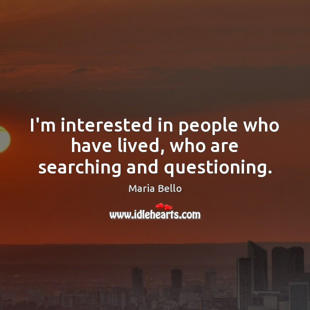 I'm interested in people who have lived, who are searching and questioning. Image