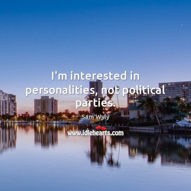 I'm interested in personalities, not political parties. Image