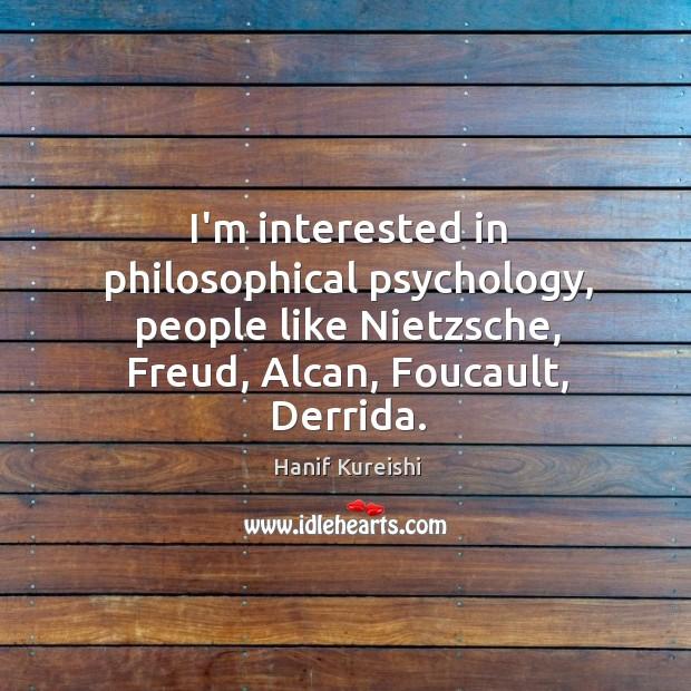 I'm interested in philosophical psychology, people like Nietzsche, Freud, Alcan, Foucault, Derrida. Image