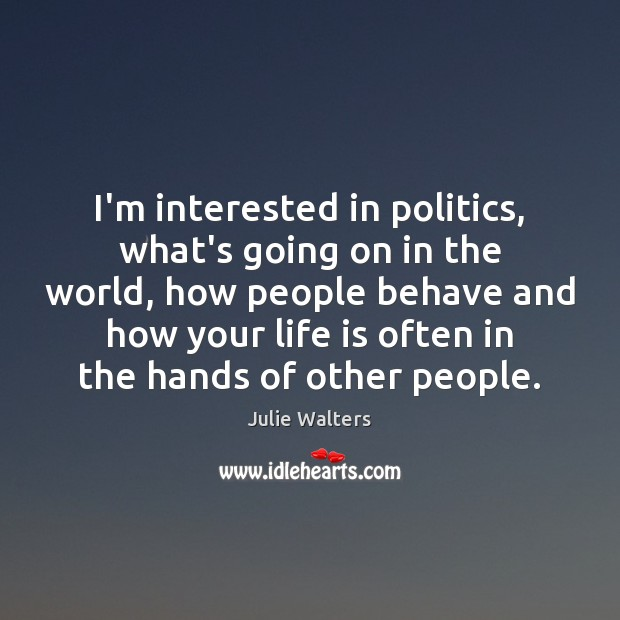 I'm interested in politics, what's going on in the world, how people Image