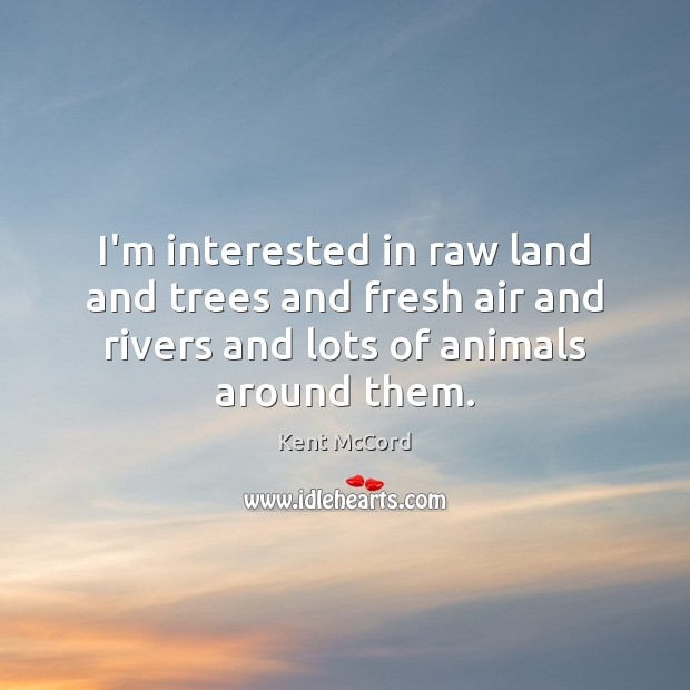 Image, I'm interested in raw land and trees and fresh air and rivers