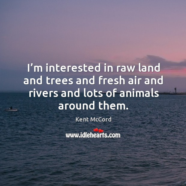 I'm interested in raw land and trees and fresh air and rivers and lots of animals around them. Kent McCord Picture Quote
