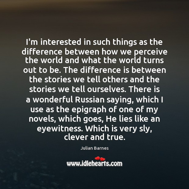 I'm interested in such things as the difference between how we perceive Clever Quotes Image