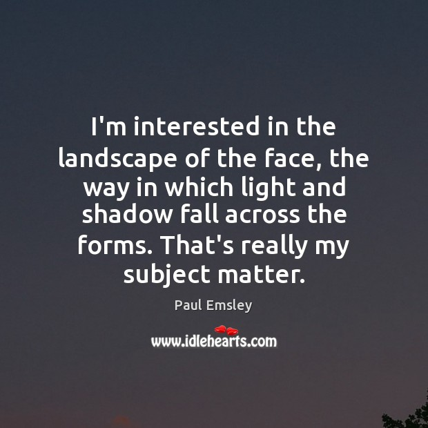 I'm interested in the landscape of the face, the way in which Image