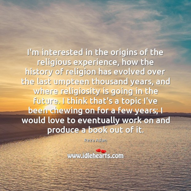 I'm interested in the origins of the religious experience, how the history Reza Aslan Picture Quote