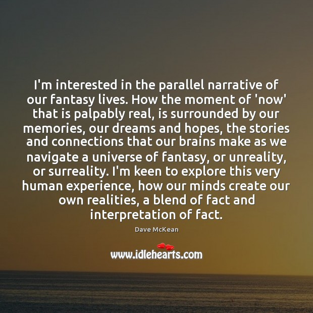 I'm interested in the parallel narrative of our fantasy lives. How the Image