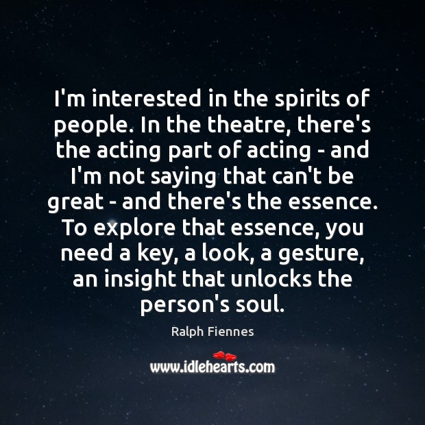 I'm interested in the spirits of people. In the theatre, there's the Image