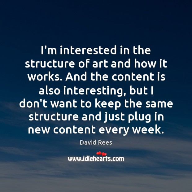 I'm interested in the structure of art and how it works. And David Rees Picture Quote