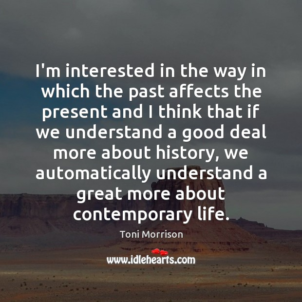 I'm interested in the way in which the past affects the present Toni Morrison Picture Quote