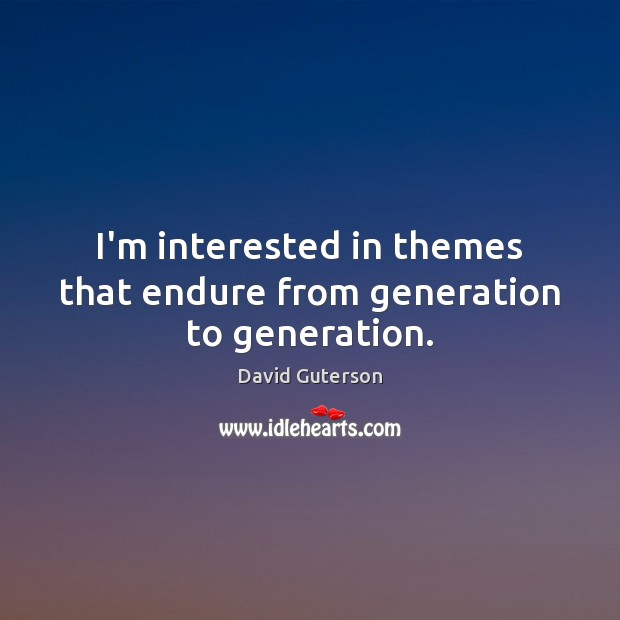 I'm interested in themes that endure from generation to generation. Image