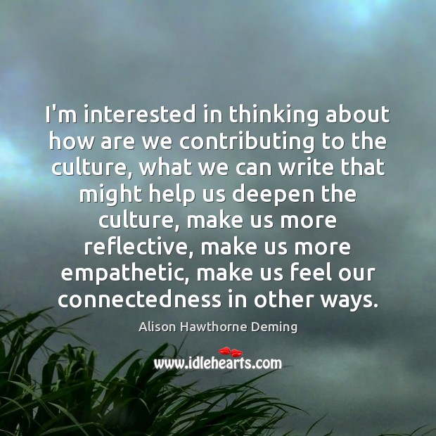 I'm interested in thinking about how are we contributing to the culture, Alison Hawthorne Deming Picture Quote