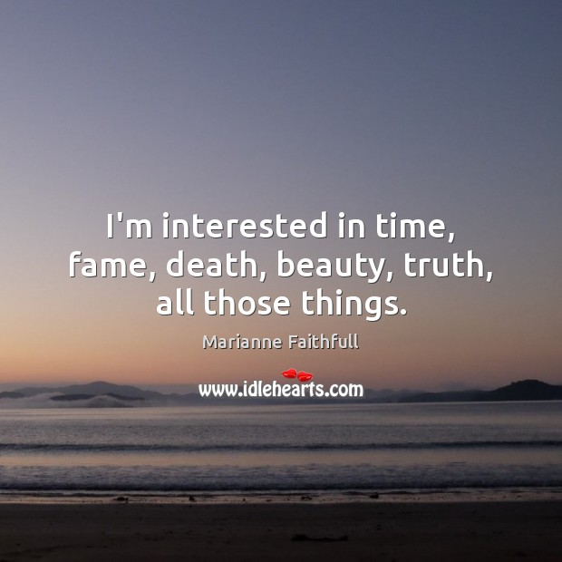 I'm interested in time, fame, death, beauty, truth, all those things. Marianne Faithfull Picture Quote