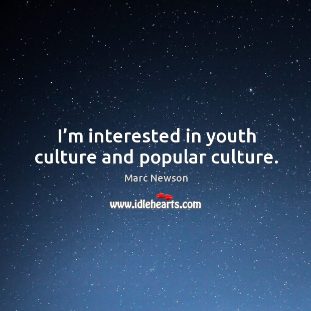 I'm interested in youth culture and popular culture. Marc Newson Picture Quote