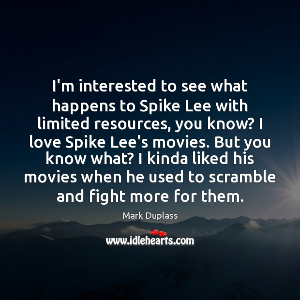 I'm interested to see what happens to Spike Lee with limited resources, Mark Duplass Picture Quote