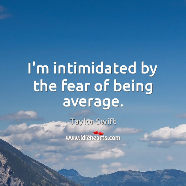 I'm intimidated by the fear of being average. Image