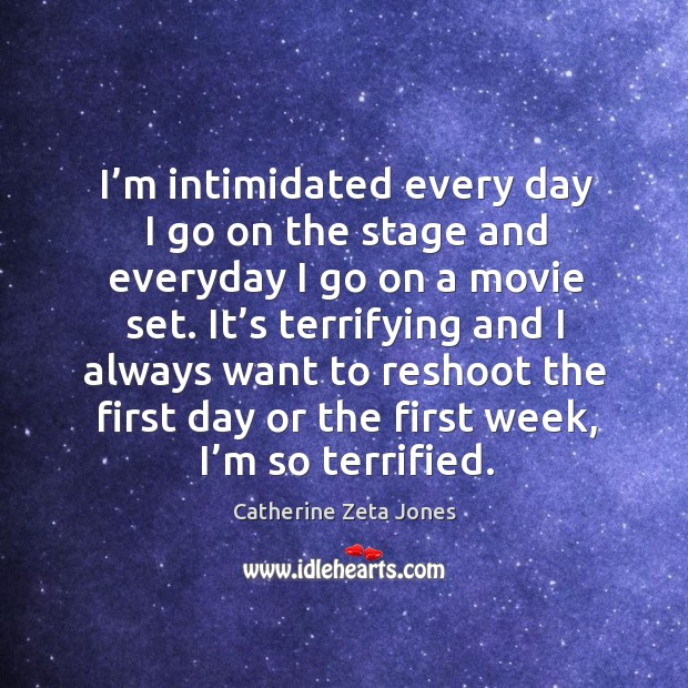 I'm intimidated every day I go on the stage and everyday I go on a movie set. Catherine Zeta Jones Picture Quote