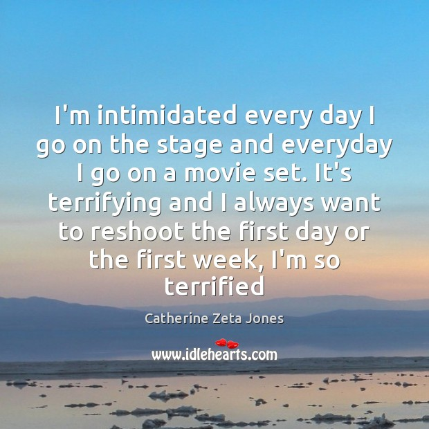 I'm intimidated every day I go on the stage and everyday I Catherine Zeta Jones Picture Quote