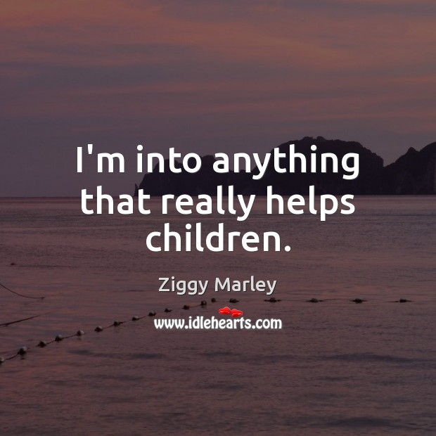 I'm into anything that really helps children. Ziggy Marley Picture Quote
