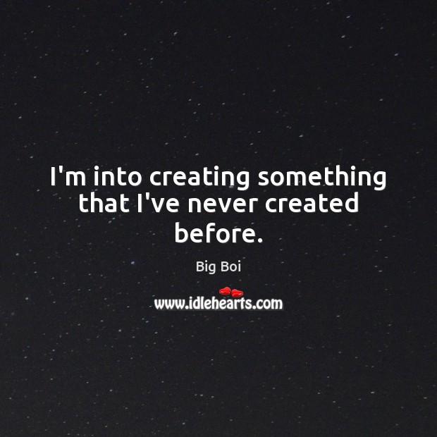 I'm into creating something that I've never created before. Image