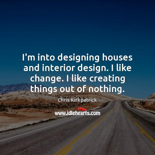 Image, I'm into designing houses and interior design. I like change. I like