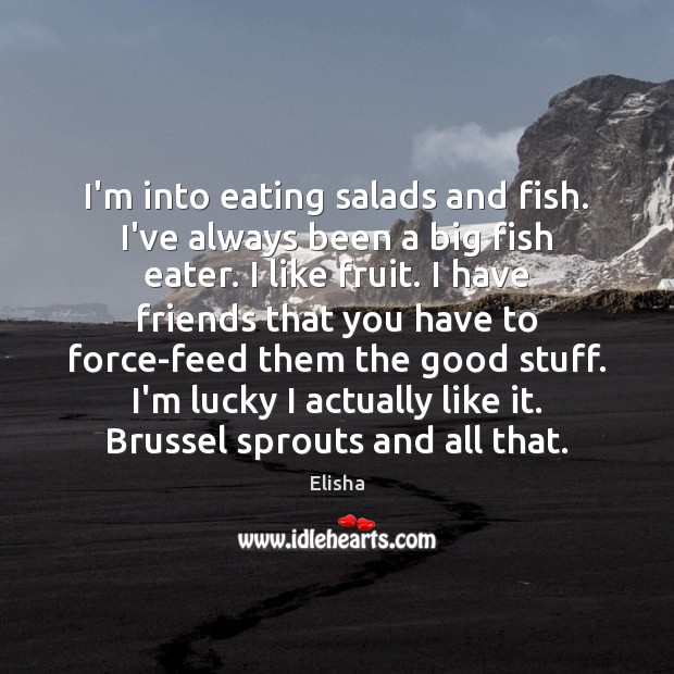 I'm into eating salads and fish. I've always been a big fish Image
