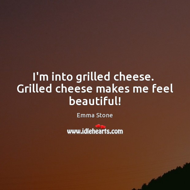 I'm into grilled cheese.  Grilled cheese makes me feel beautiful! Emma Stone Picture Quote