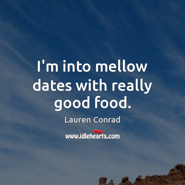 Image, I'm into mellow dates with really good food.