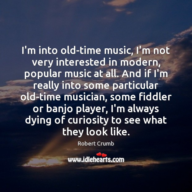 Image, I'm into old-time music, I'm not very interested in modern, popular music