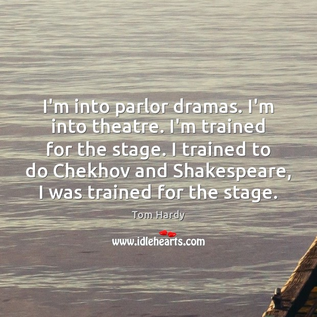 I'm into parlor dramas. I'm into theatre. I'm trained for the stage. Tom Hardy Picture Quote