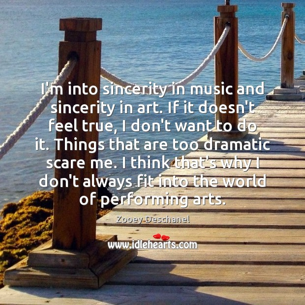 I'm into sincerity in music and sincerity in art. If it doesn't Zooey Deschanel Picture Quote