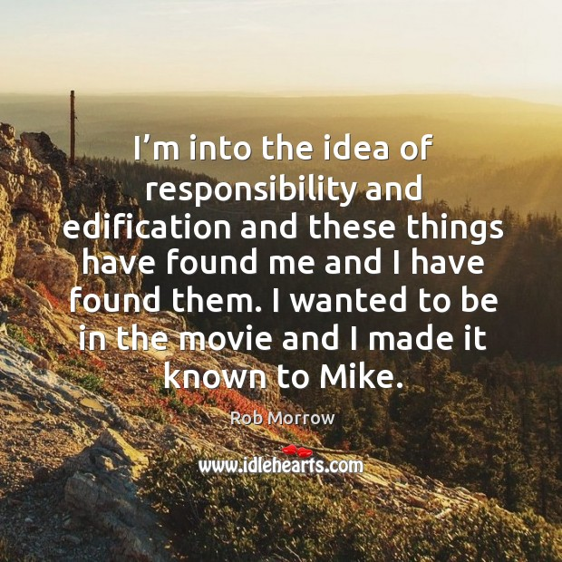 I'm into the idea of responsibility and edification and these things have found me and I have found them. Image