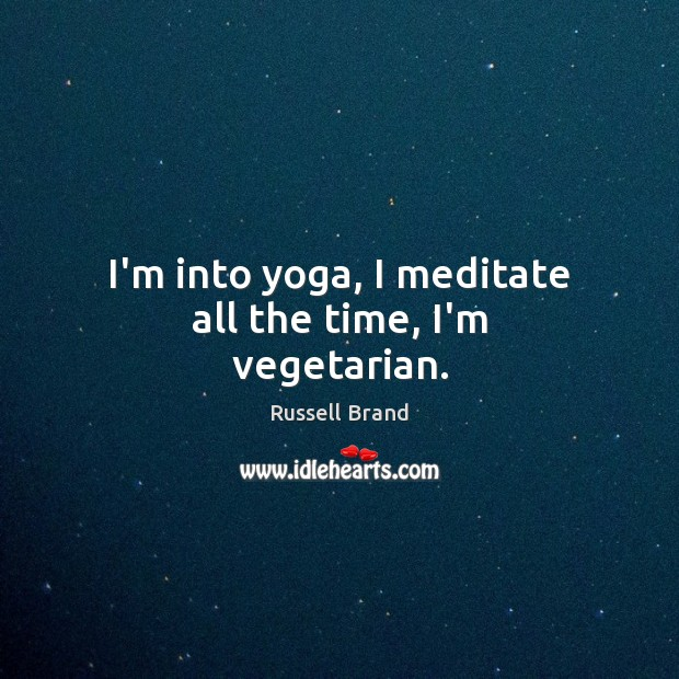 I'm into yoga, I meditate all the time, I'm vegetarian. Russell Brand Picture Quote
