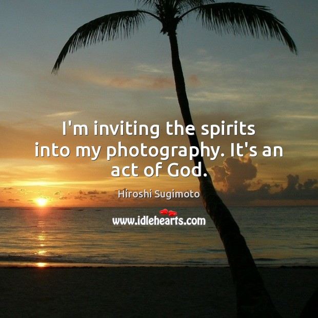 I'm inviting the spirits into my photography. It's an act of God. Image