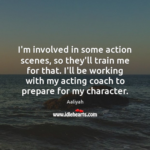 I'm involved in some action scenes, so they'll train me for that. Aaliyah Picture Quote