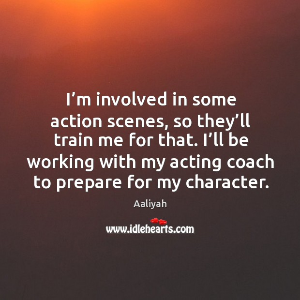 I'm involved in some action scenes, so they'll train me for that. I'll be working with my acting coach to prepare for my character. Aaliyah Picture Quote
