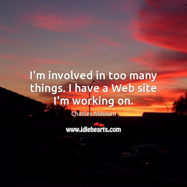 I'm involved in too many things. I have a Web site I'm working on. Image